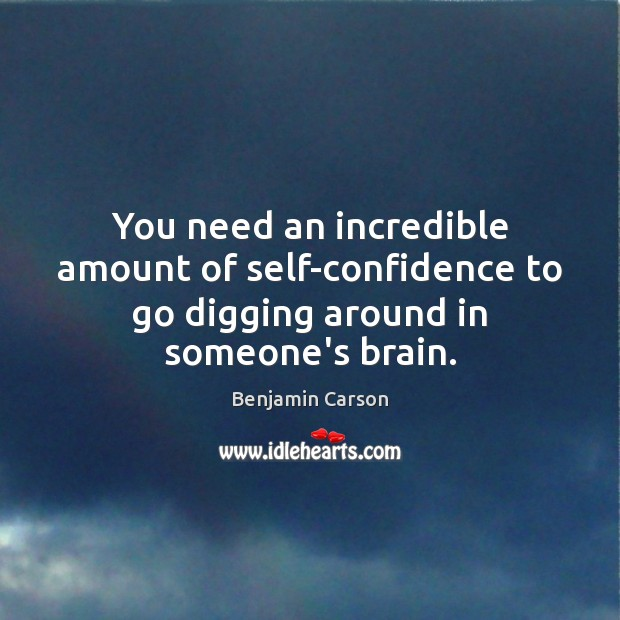 You need an incredible amount of self-confidence to go digging around in someone's brain. Benjamin Carson Picture Quote