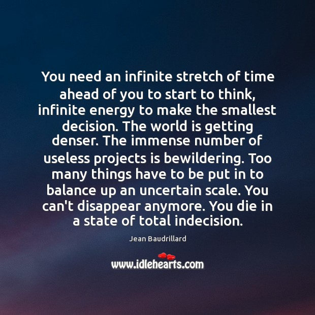 You need an infinite stretch of time ahead of you to start Jean Baudrillard Picture Quote