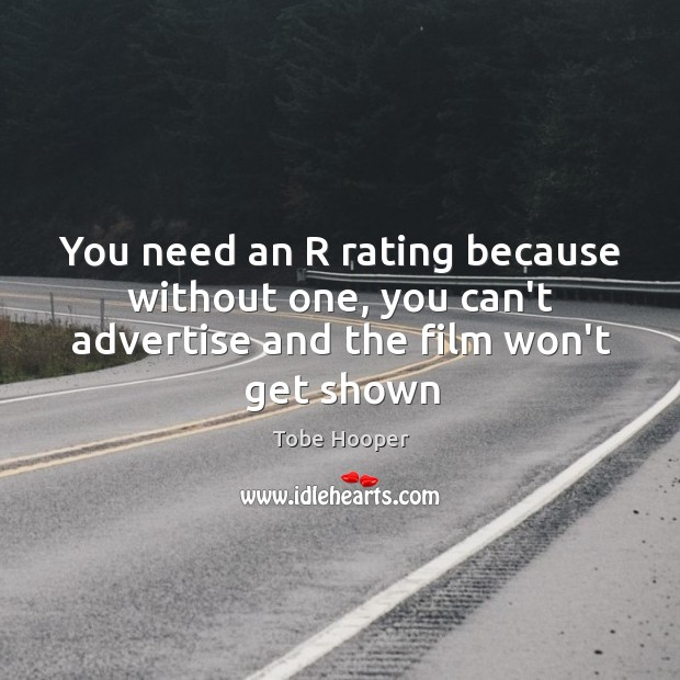 You need an R rating because without one, you can't advertise and the film won't get shown Image