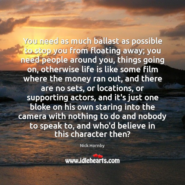 You need as much ballast as possible to stop you from floating Nick Hornby Picture Quote