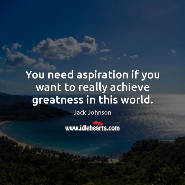 You need aspiration if you want to really achieve greatness in this world. Image