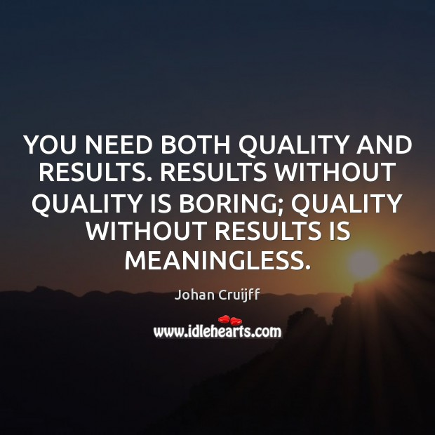 YOU NEED BOTH QUALITY AND RESULTS. RESULTS WITHOUT QUALITY IS BORING; QUALITY Johan Cruijff Picture Quote