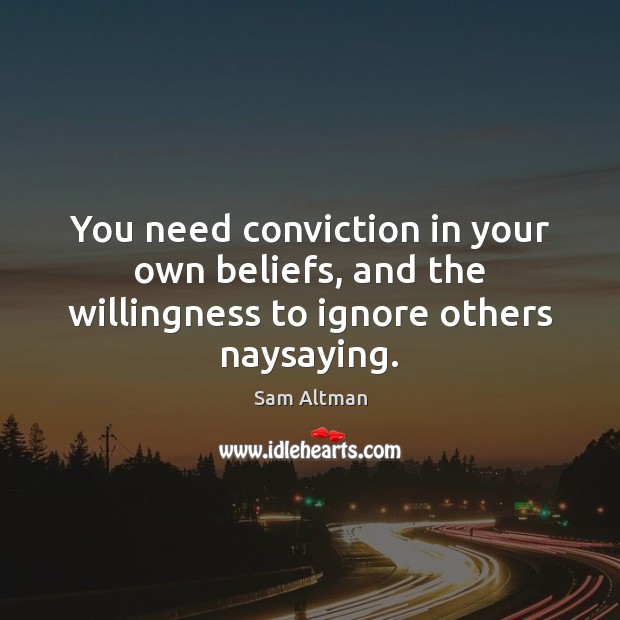 You need conviction in your own beliefs, and the willingness to ignore others naysaying. Image