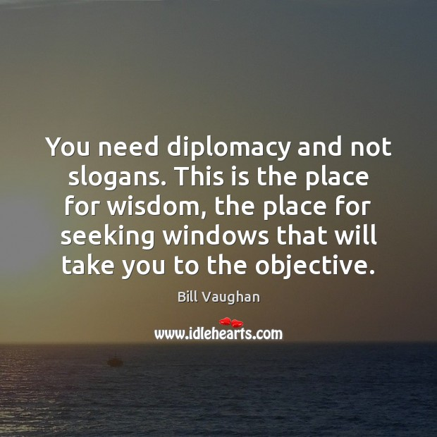 You need diplomacy and not slogans. This is the place for wisdom, Bill Vaughan Picture Quote