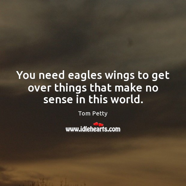 You need eagles wings to get over things that make no sense in this world. Image