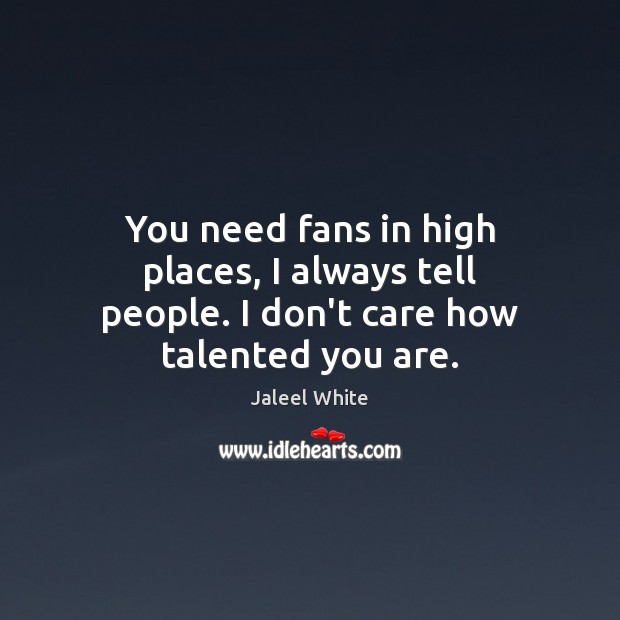 You need fans in high places, I always tell people. I don't care how talented you are. Image