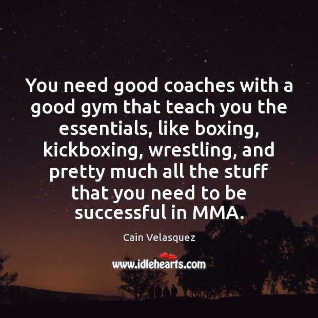 Image, You need good coaches with a good gym that teach you the