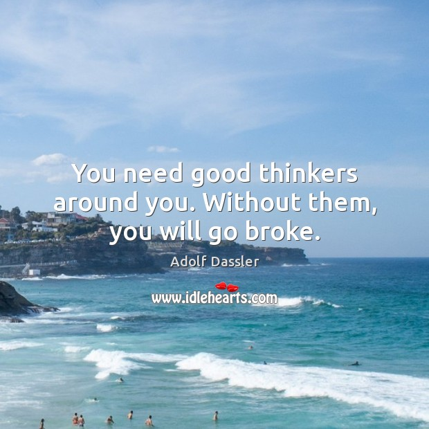 You need good thinkers around you. Without them, you will go broke. Image