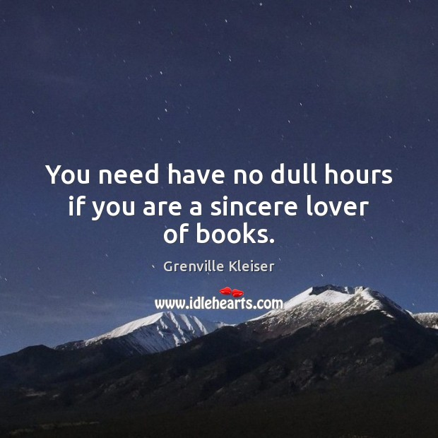 You need have no dull hours if you are a sincere lover of books. Grenville Kleiser Picture Quote