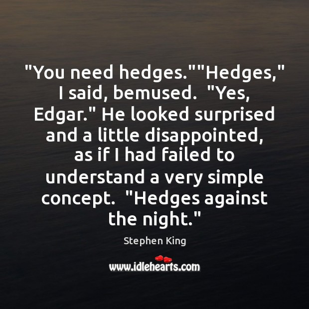 """You need hedges.""""Hedges,"" I said, bemused.  ""Yes, Edgar."" He looked surprised Image"