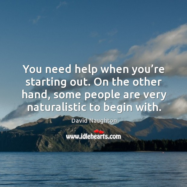 You need help when you're starting out. On the other hand, some people are very naturalistic to begin with. Image