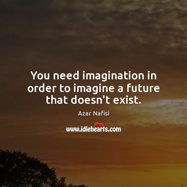 You need imagination in order to imagine a future that doesn't exist. Image