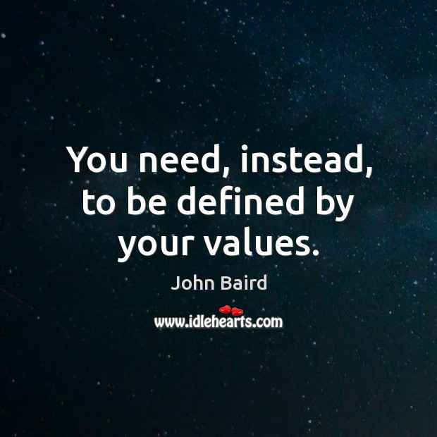 You need, instead, to be defined by your values. Image