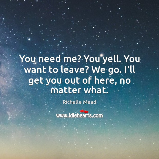 You need me? You yell. You want to leave? We go. I'll get you out of here, no matter what. Richelle Mead Picture Quote