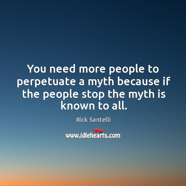 You need more people to perpetuate a myth because if the people stop the myth is known to all. Image