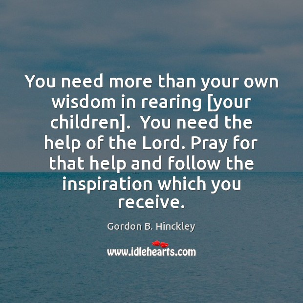 You need more than your own wisdom in rearing [your children].  You Gordon B. Hinckley Picture Quote