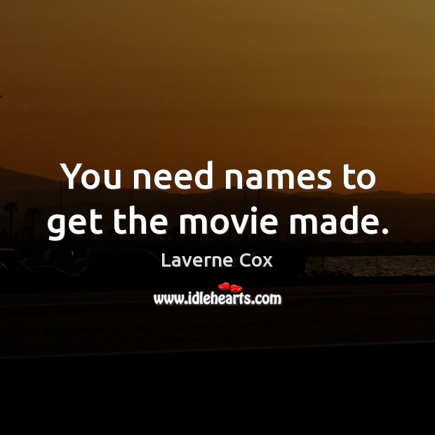 You need names to get the movie made. Laverne Cox Picture Quote