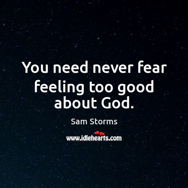 Image, You need never fear feeling too good about God.