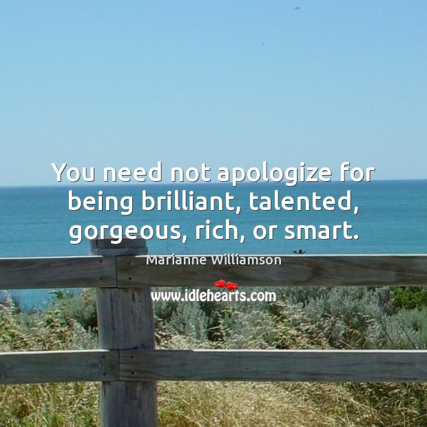 Image, You need not apologize for being brilliant, talented, gorgeous, rich, or smart.