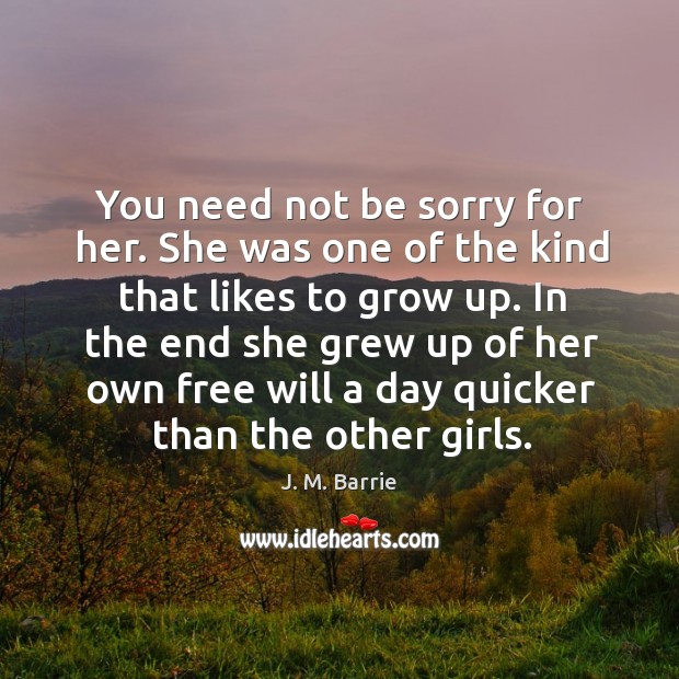 You need not be sorry for her. She was one of the kind that likes to grow up. Image