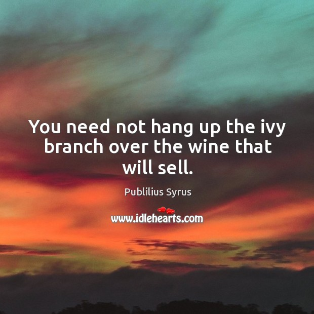 You need not hang up the ivy branch over the wine that will sell. Image