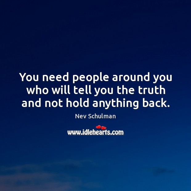 Image, You need people around you who will tell you the truth and not hold anything back.