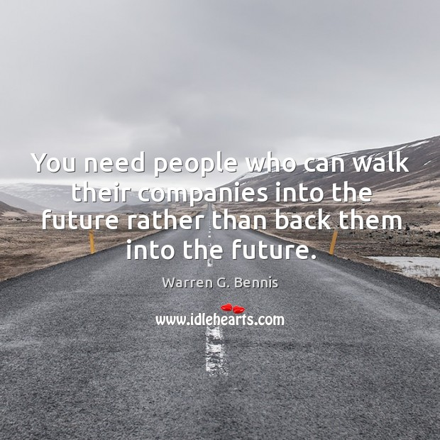 You need people who can walk their companies into the future rather than back them into the future. Image
