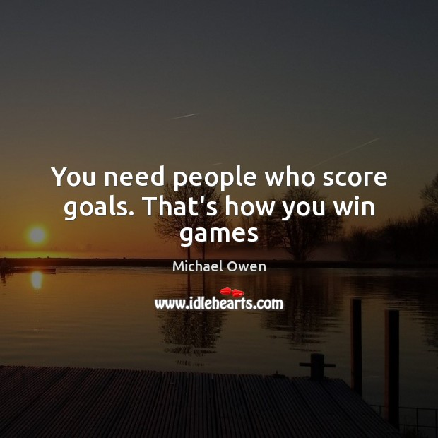 You need people who score goals. That's how you win games Image