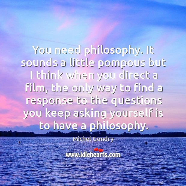 You need philosophy. It sounds a little pompous but I think when you direct a film Image