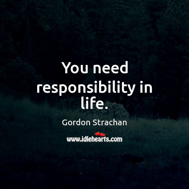 You need responsibility in life. Gordon Strachan Picture Quote