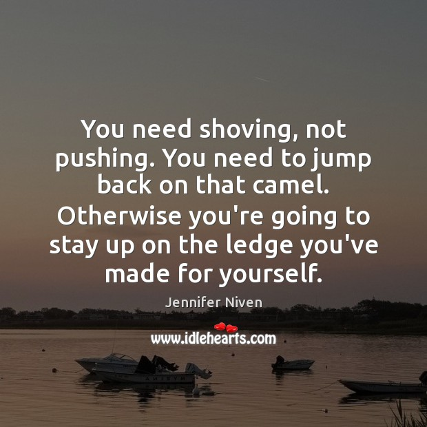 You need shoving, not pushing. You need to jump back on that Jennifer Niven Picture Quote