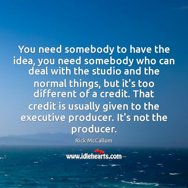 You need somebody to have the idea, you need somebody who can Image