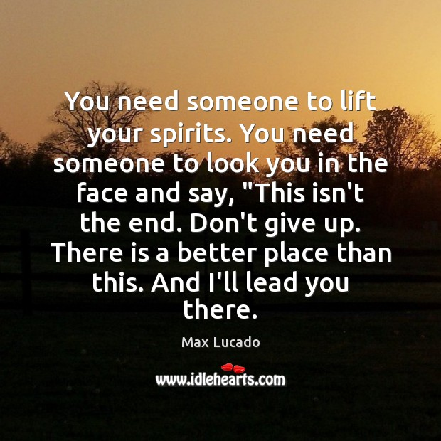 You need someone to lift your spirits. You need someone to look Max Lucado Picture Quote