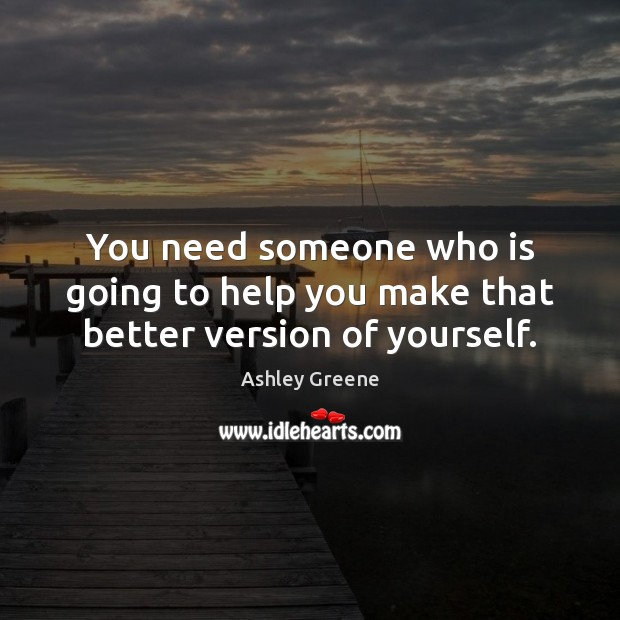 You need someone who is going to help you make that better version of yourself. Ashley Greene Picture Quote