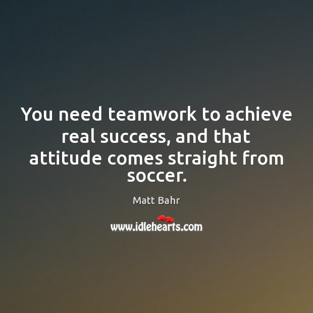 You need teamwork to achieve real success, and that attitude comes straight from soccer. Teamwork Quotes Image
