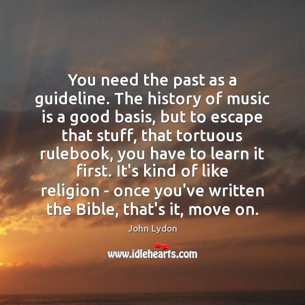 You need the past as a guideline. The history of music is John Lydon Picture Quote