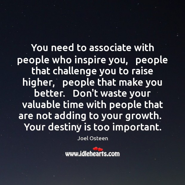 Image, You need to associate with people who inspire you,   people that challenge