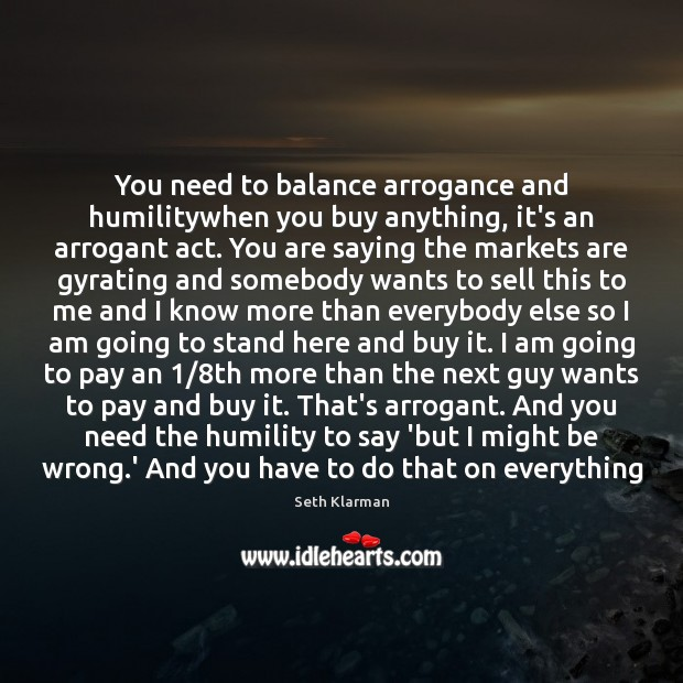 You need to balance arrogance and humilitywhen you buy anything, it's an Seth Klarman Picture Quote
