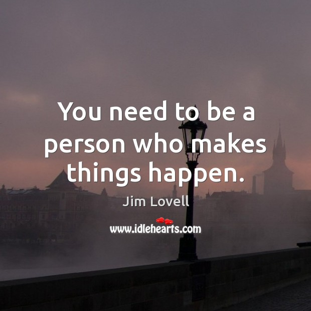 You need to be a person who makes things happen. Image