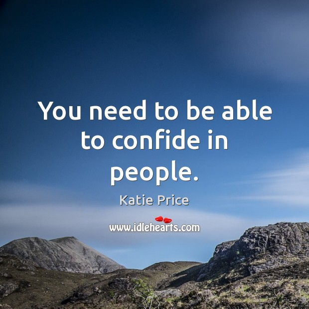 You need to be able to confide in people. Katie Price Picture Quote