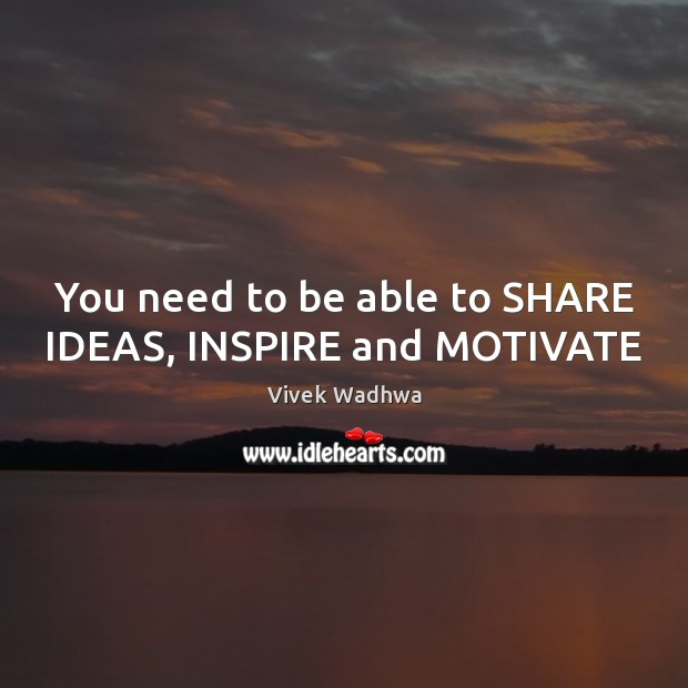 You need to be able to SHARE IDEAS, INSPIRE and MOTIVATE Vivek Wadhwa Picture Quote