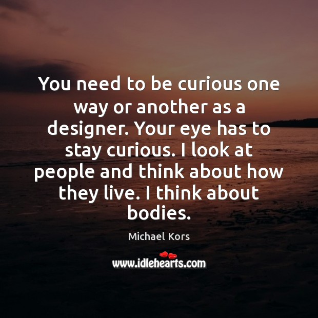 Image, You need to be curious one way or another as a designer.