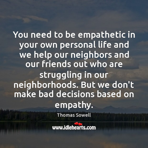 You need to be empathetic in your own personal life and we Thomas Sowell Picture Quote