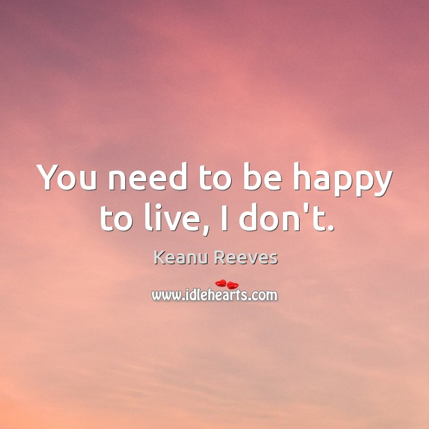 You need to be happy to live, I don't. Image