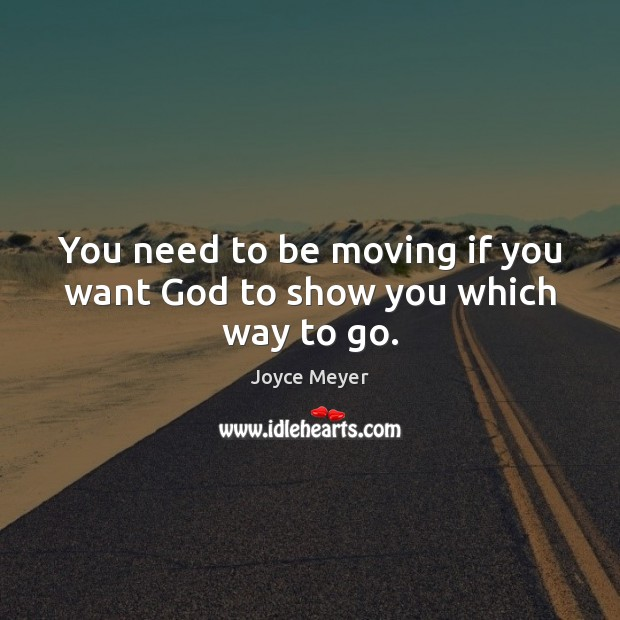 You need to be moving if you want God to show you which way to go. Joyce Meyer Picture Quote