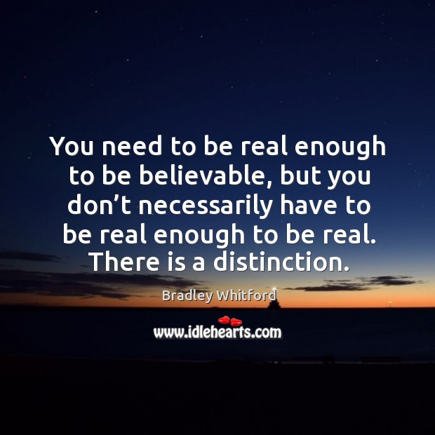 You need to be real enough to be believable, but you don't necessarily have to Image