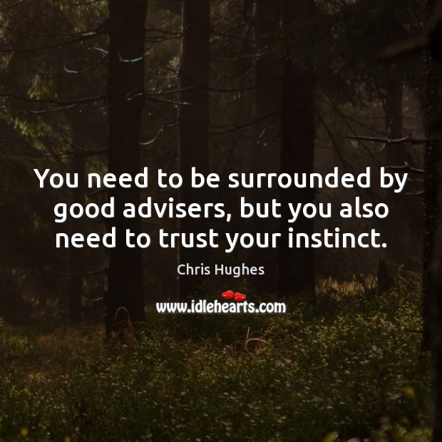 You need to be surrounded by good advisers, but you also need to trust your instinct. Chris Hughes Picture Quote