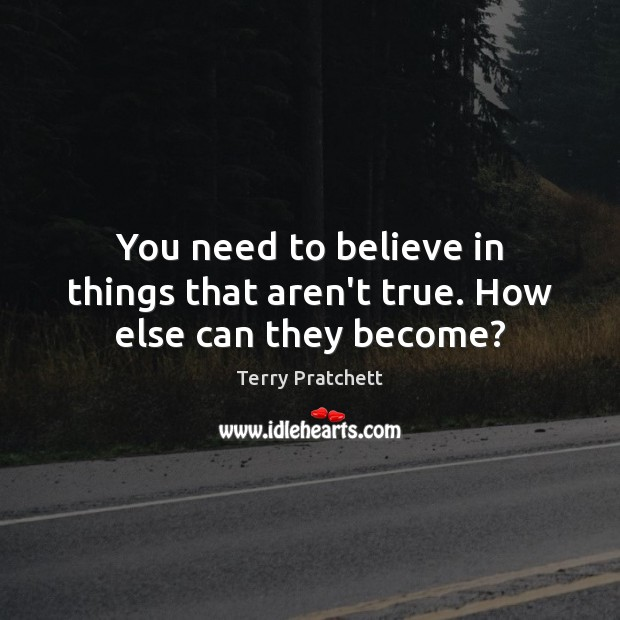 Image, You need to believe in things that aren't true. How else can they become?