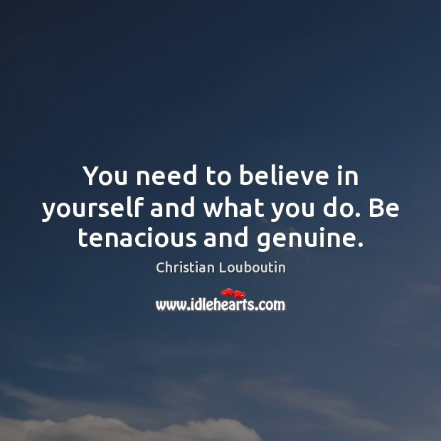 You need to believe in yourself and what you do. Be tenacious and genuine. Believe in Yourself Quotes Image