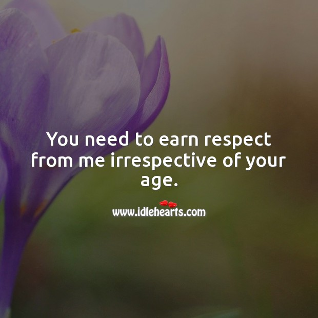 You need to earn respect from me irrespective of your age. Respect Quotes Image